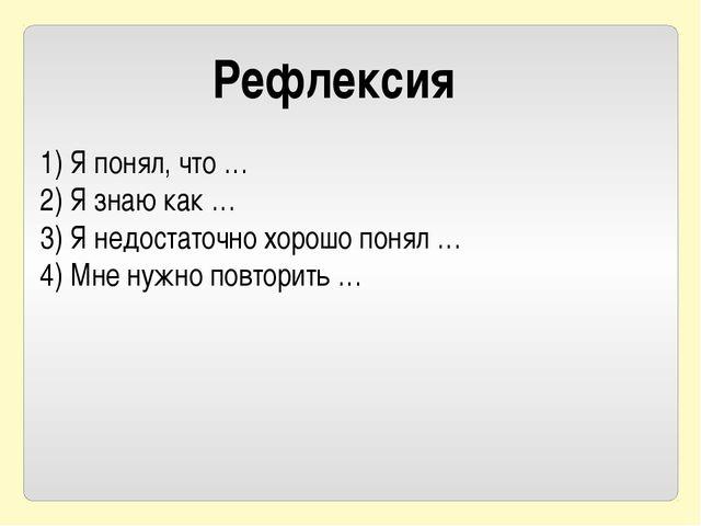 Рефлексия 1) Я понял, что … 2) Я знаю как … 3) Я недостаточно хорошо понял …...