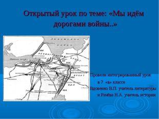 Открытый урок по теме: «Мы идём дорогами войны..» Провели интегрированный уро