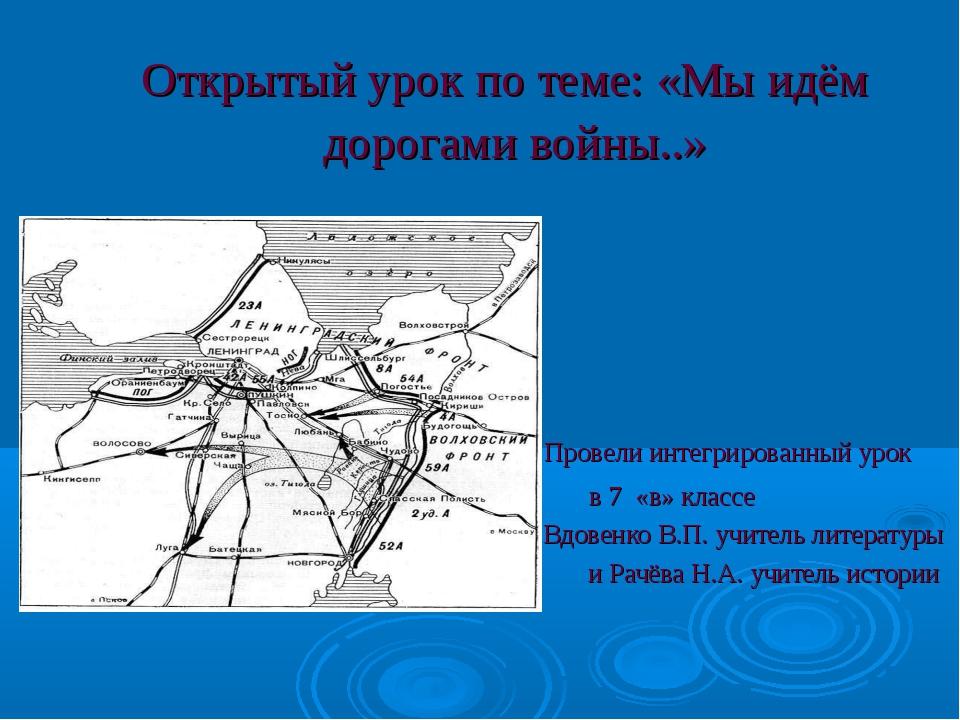 Открытый урок по теме: «Мы идём дорогами войны..» Провели интегрированный уро...