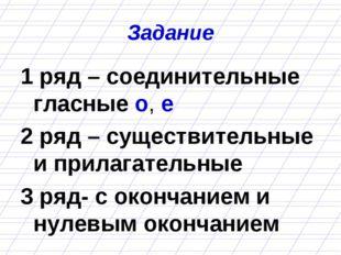 Задание 1 ряд – соединительные гласные о, е 2 ряд – существительные и прилага