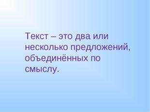 Текст – это два или несколько предложений, объединённых по смыслу.