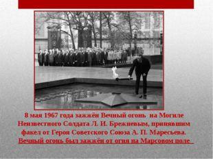 8 мая1967года зажжёнВечный огонь на Могиле Неизвестного Солдата Л.И.Бре