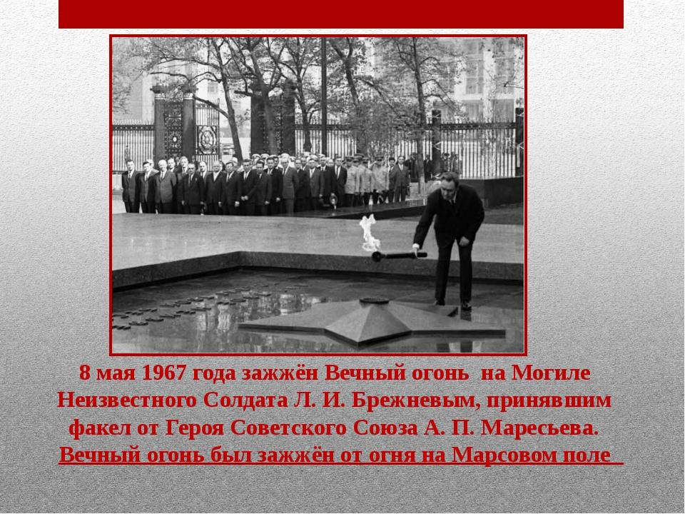 8 мая1967года зажжёнВечный огонь на Могиле Неизвестного Солдата Л.И.Бре...