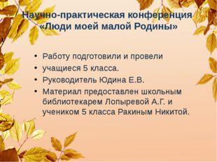 Научно-практическая конференция «Люди моей малой Родины» Работу подготовили и