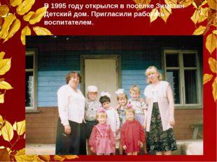 В 1995 году открылся в посёлке Зимстан Детский дом. Пригласили работать воспи