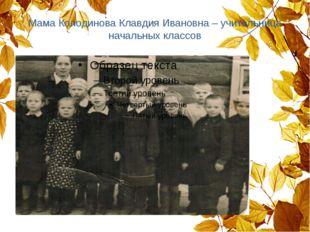 Мама Колодинова Клавдия Ивановна – учительница начальных классов