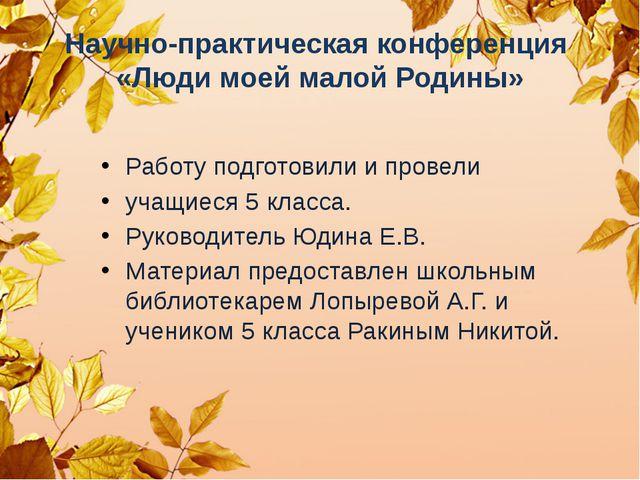 Научно-практическая конференция «Люди моей малой Родины» Работу подготовили и...