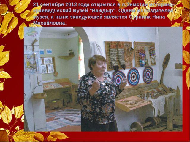 """21 сентября 2013 года открылся в п.Зимстан историко-краеведческий музей """"Важд..."""