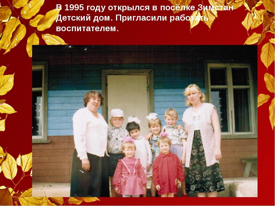 В 1995 году открылся в посёлке Зимстан Детский дом. Пригласили работать воспи...