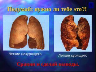 Подумай: нужно ли тебе это?! Сравни и сделай выводы. Легкие некурящего Легкие