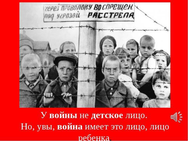 У войны не детское лицо. Но, увы, война имеет это лицо, лицо ребенка.