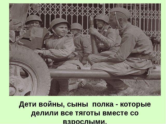 Дети войны, сыны полка - которые делили все тяготы вместе со взрослыми.