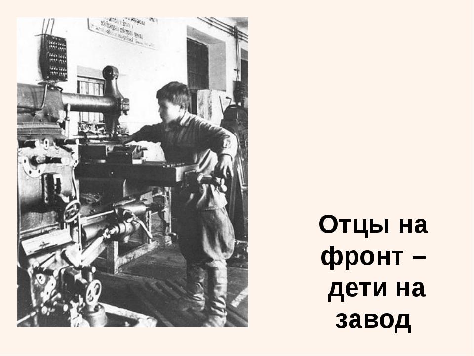 Отцы на фронт – дети на завод