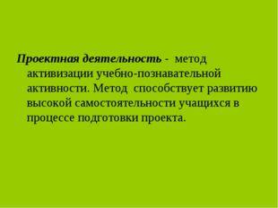Проектная деятельность - метод активизации учебно-познавательной активности.