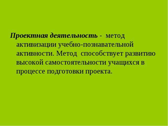 Проектная деятельность - метод активизации учебно-познавательной активности....