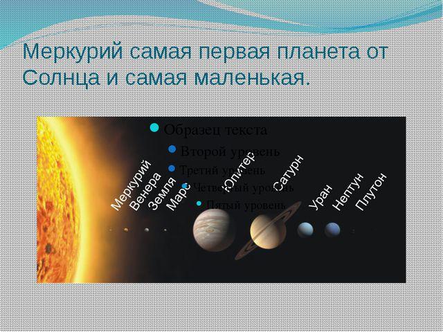 Меркурий самая первая планета от Солнца и самая маленькая.
