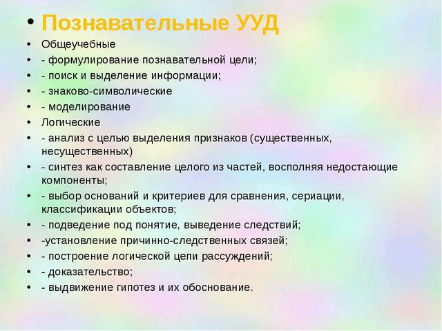 Познавательные УУД Общеучебные - формулирование познавательной цели; - поиск...