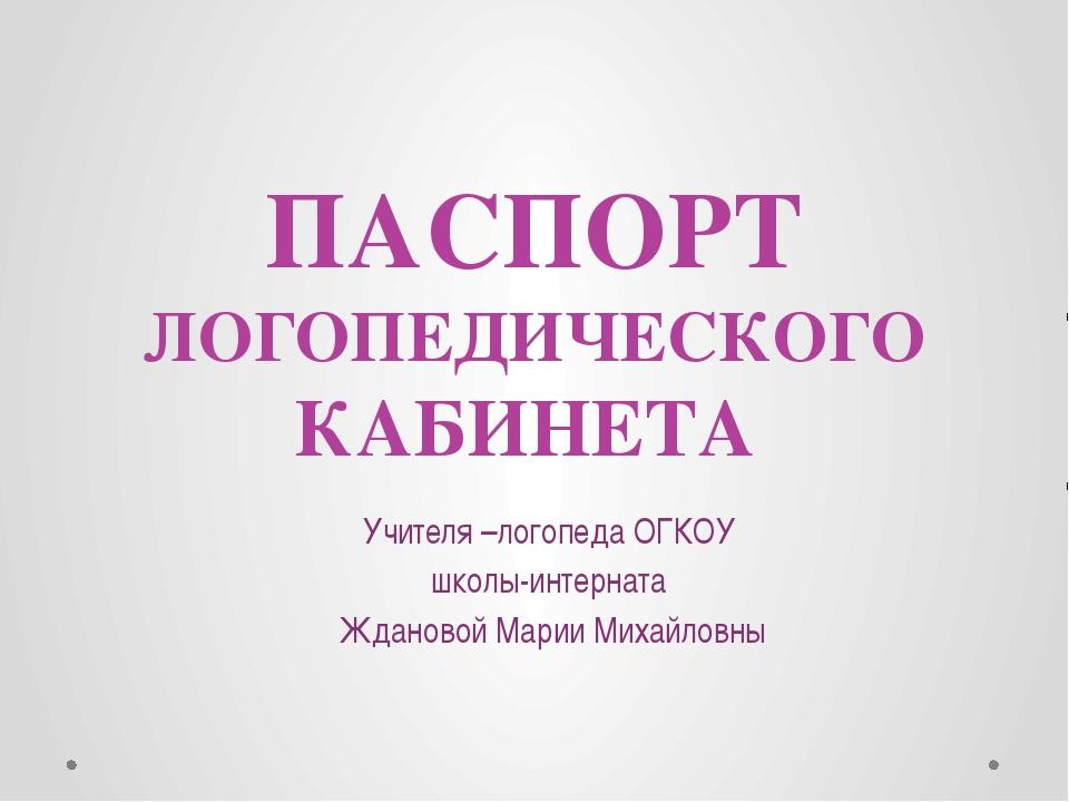 ПАСПОРТ ЛОГОПЕДИЧЕСКОГО КАБИНЕТА Учителя –логопеда ОГКОУ школы-интерната Ждан...