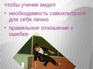 ЧТО ЖЕ ХОЧЕТСЯ? чтобы ученик видел необходимость самоконтроля для себя лично