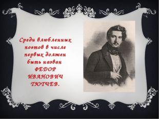 Среди влюбленных поэтов в числе первых должен быть назван ФЕДОР ИВАНОВИЧ ТЮТЧ