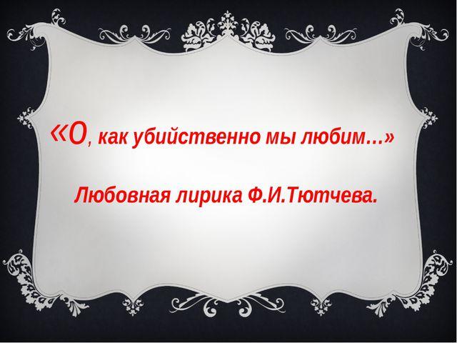 «о, как убийственно мы любим…» Любовная лирика Ф.И.Тютчева.