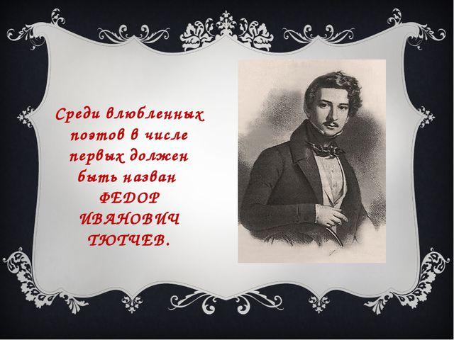 Среди влюбленных поэтов в числе первых должен быть назван ФЕДОР ИВАНОВИЧ ТЮТЧ...