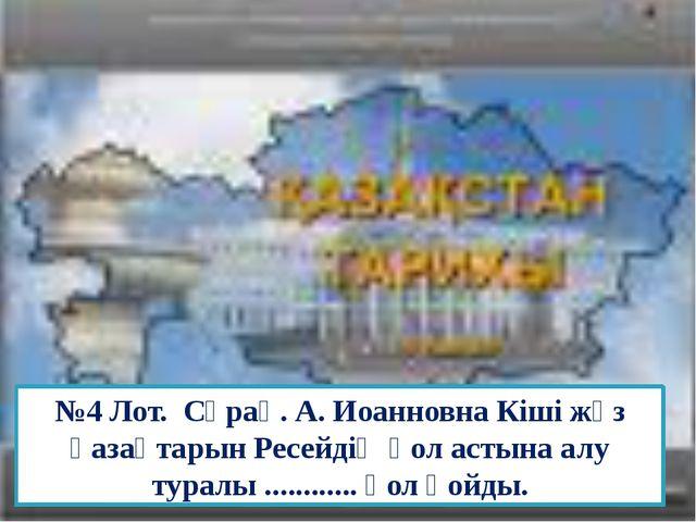 №4 Лот. Сұрақ. А. Иоанновна Кіші жүз қазақтарын Ресейдің қол астына алу турал...