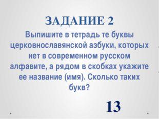 ЗАДАНИЕ 2 Выпишите в тетрадь те буквы церковнославянской азбуки, которых нет