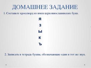 ДОМАШНЕЕ ЗАДАНИЕ 1. Составьте кроссворд из имен церковнославянских букв. 2. З