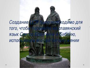 Создание ЦСЯ было необходимо для того, чтобы перевести на славянский язык Св