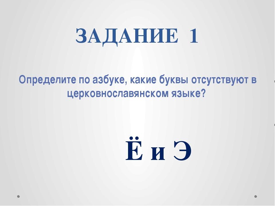 ЗАДАНИЕ 1 Определите по азбуке, какие буквы отсутствуют в церковнославянском...