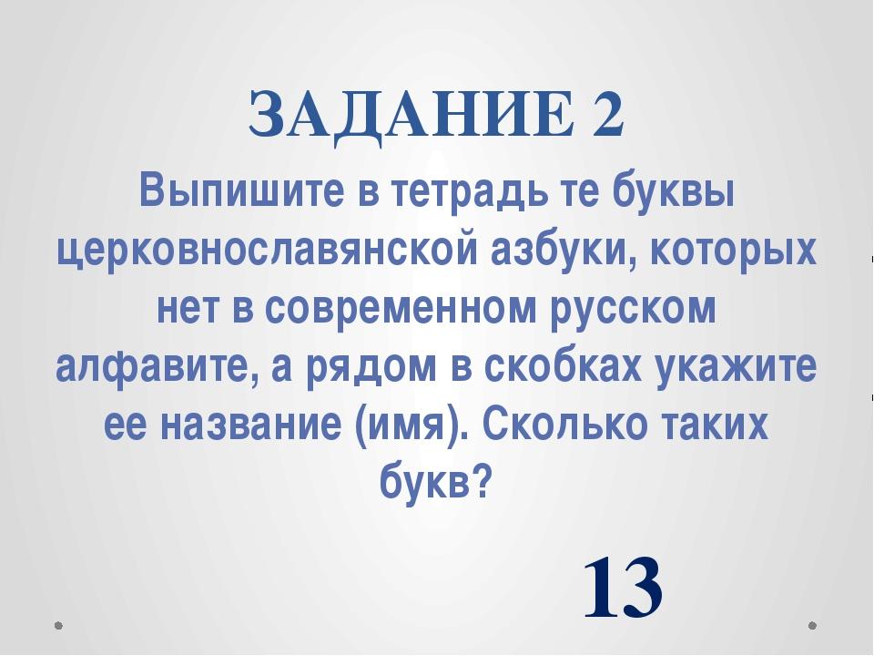 ЗАДАНИЕ 2 Выпишите в тетрадь те буквы церковнославянской азбуки, которых нет...