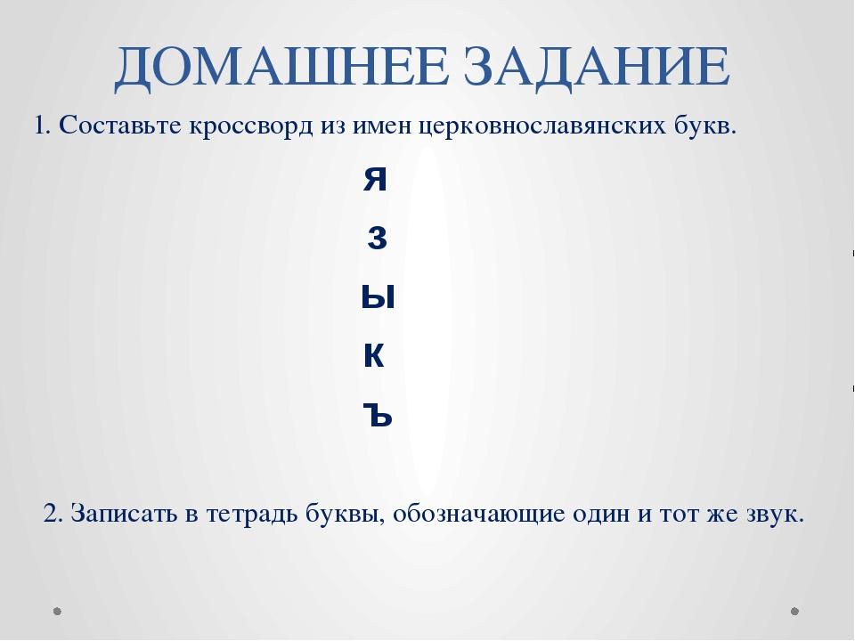ДОМАШНЕЕ ЗАДАНИЕ 1. Составьте кроссворд из имен церковнославянских букв. 2. З...