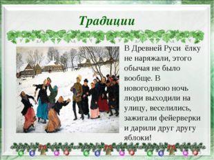 Традиции * * В Древней Руси ёлку не наряжали, этого обычая не было вообще. В