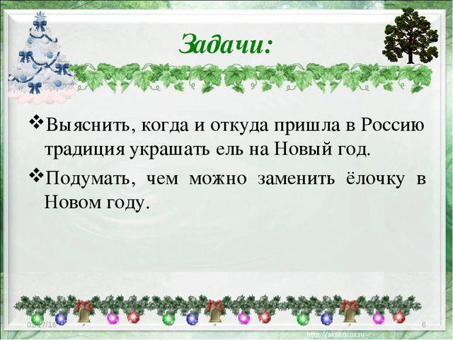 Задачи: Выяснить, когда и откуда пришла в Россию традиция украшать ель на Нов...