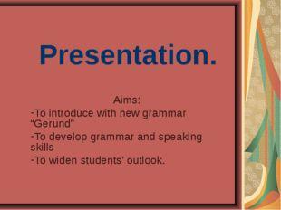 """Presentation. Aims: To introduce with new grammar """"Gerund"""" To develop grammar"""
