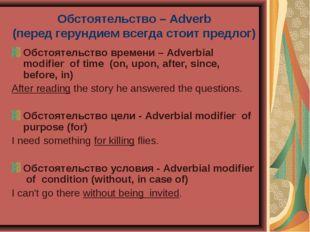 Обстоятельство – Adverb (перед герундием всегда стоит предлог) Обстоятельство