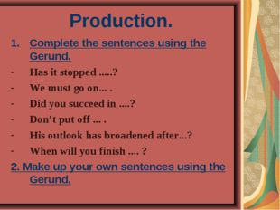 Production. Complete the sentences using the Gerund. Has it stopped .....? We