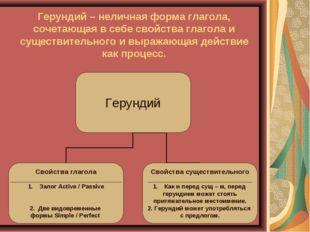 Герундий – неличная форма глагола, сочетающая в себе свойства глагола и сущес
