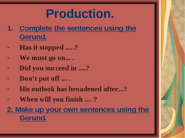 Production. Complete the sentences using the Gerund. Has it stopped .....? We...