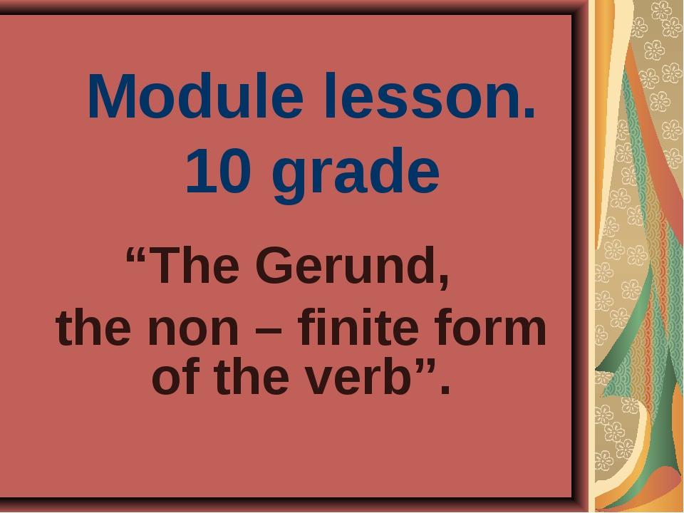 """Module lesson. 10 grade """"The Gerund, the non – finite form of the verb""""."""