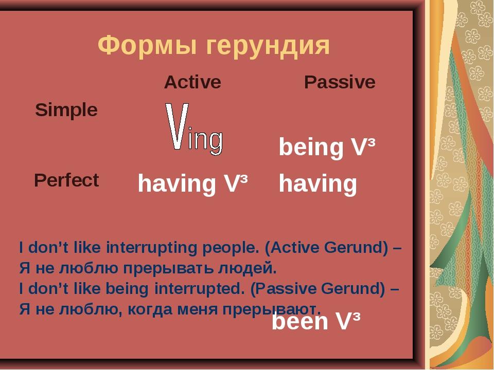 Формы герундия I don't like interrupting people. (Active Gerund) – Я не люблю...