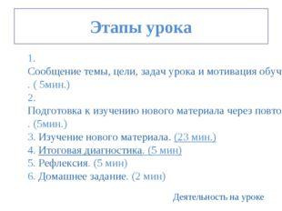 Этапы урока 1. Сообщение темы, цели, задач урока и мотивация обучающихся. (