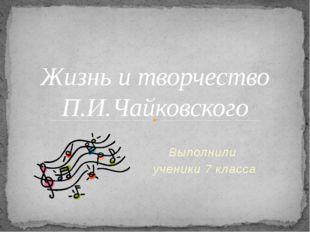 Выполнили ученики 7 класса Жизнь и творчество П.И.Чайковского