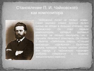 Чайковский писал не только оперы. Своей мировой славой русский балет никому н