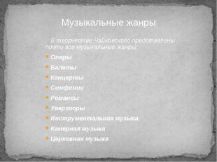 В творчестве Чайковского представлены почти все музыкальные жанры: Оперы Бале