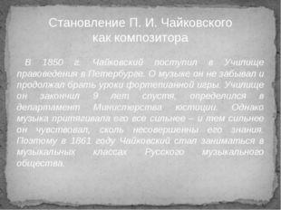 В 1850 г. Чайковский поступил в Училище правоведения в Петербурге. О музыке о