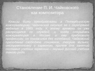 Классы были преобразованы в Петербургскую консерваторию. Чайковский окончил е