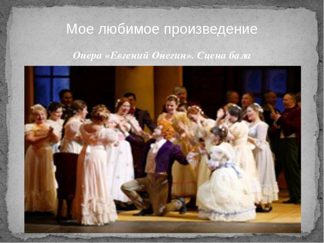 Опера «Евгений Онегин». Сцена бала Мое любимое произведение