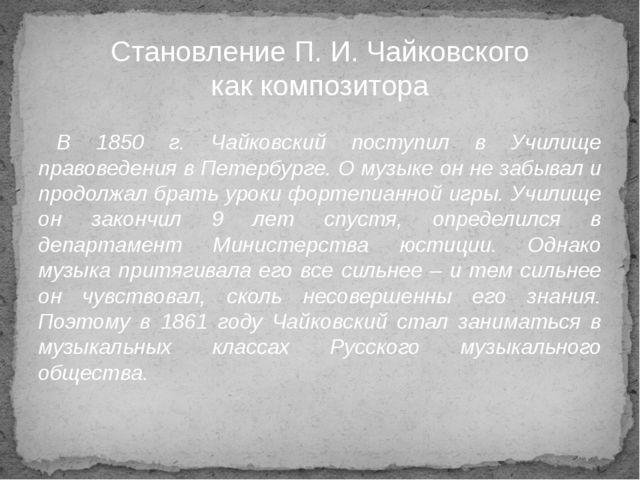 В 1850 г. Чайковский поступил в Училище правоведения в Петербурге. О музыке о...